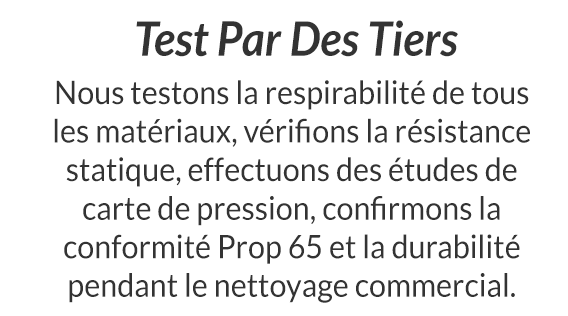 Test Par Des Tiers - Nous testons la respirabilité de tous les matériaux, vérifions la résistance statique, effectuons des études de carte de pression, confirmons la conformité Prop 65 et la durabilité pendant le nettoyage commercial.