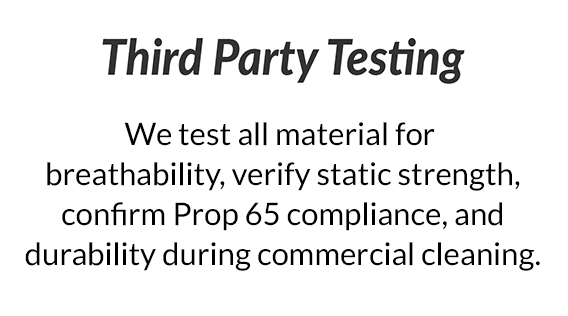 Third Party Testing - We test all material for breathability, verify static strength, perform pressure map studies, confirm Prop 65 compliance, and durability during commercial cleaning.