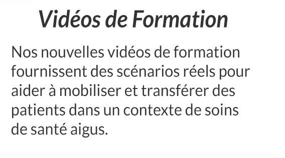 Vidéos de Formation - Nos nouvelles vidéos de formation fournissent des scénarios réels pour aider à mobiliser et transférer des patients dans un contexte de soins de santé aigus.