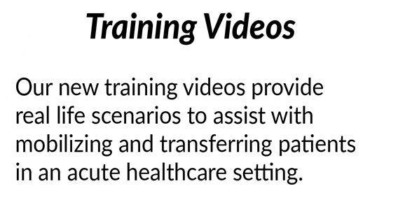 Training Videos - Our new training videos provide real life scenarios to assist with mobilizing and transferring patients in an acute healthcare setting.