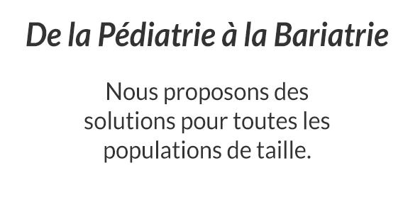 De la Pédiatrie à la Bariatrie - Nous proposons des solutions pour toutes les populations de taille.